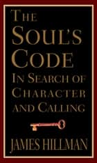 The Soul's Code - In Search of Character and Calling ebook by James Hillman