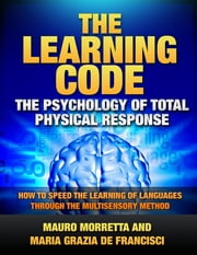 The Learning Code: The Psychology of Total Physical Response - How to Speed the Learning of Languages Through the Multisensory Method - A Practical Guide to Teaching Foreign Languages ebook by Mauro Morretta,Maria Grazia De Francisci