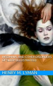 Insomnia; and Other Disorders of Sleep (Illustrated) ebook by Henry M. Lyman