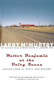 Walter Benjamin at the Dairy Queen - Reflections on Sixty and Beyond ebook by Larry McMurtry