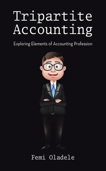 Tripartite Accounting - Exploring Elements of Accounting Profession ebook by Femi Oladele