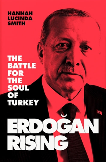 Erdogan Rising: The Battle for the Soul of Turkey ebook by Hannah Lucinda Smith