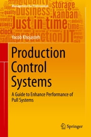 Production Control Systems - A Guide to Enhance Performance of Pull Systems ebook by Yacob Khojasteh