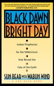 Black Dawn, Bright Day - Indian Prophecies for the Millennium that Reveal the Fate of the Earth ebook by Sun Bear,Wabun Wind