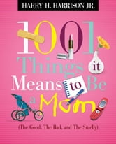 1001 Things it Means to Be a Mom - (the Good, the Bad, and the Smelly) ebook by Harry Harrison