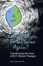 Will I Ever Be the Same Again? Transforming the Face of ECT (Shock Therapy) ebook by Carol A. Kivler