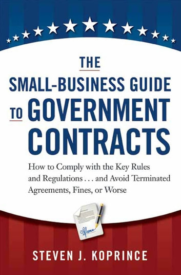 The Small-Business Guide to Government Contracts - How to Comply with the Key Rules and Regulations . . . and Avoid Terminated Agreements, Fines, or Worse ebook by Steven J. Koprince