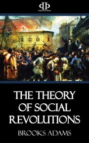 The Theory of Social Revolutions ebook by Brooks Adams