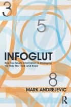 Infoglut - How Too Much Information Is Changing the Way We Think and Know ebook by Mark Andrejevic