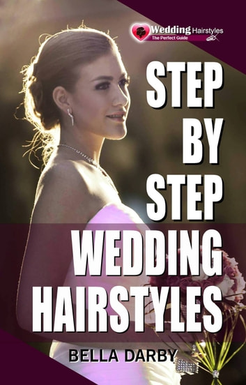 Step by Step Wedding Hairstyles: Best and Easy Step by Step Wedding Hairstyles that takes 15 Minutes or Less ebook by Bella Darby