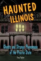 Haunted Illinois - Ghosts and Strange Phenomena of the Prairie State ebook by Troy Taylor