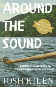 Around the Sound: Amusing Thoughts and Tales from Washington's Puget Sound ebook by Josh Kilen