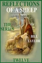 Reflections Of A Sheep: The Series - Book Twelve ebook by Bill Taylor