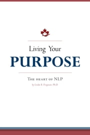 Living Your Purpose - The Heart of NLP ebook by Linda R. Ferguson, Ph.D.