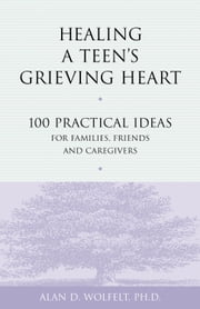 Healing a Teen's Grieving Heart - 100 Practical Ideas for Families, Friends and Caregivers ebook by Alan D. Wolfelt, PhD