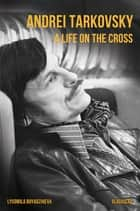 Andrei Tarkovsky - A Life on the Cross ebook by Lyudmila Boyadzhieva
