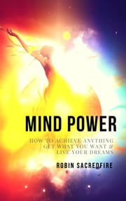 Mind Power - How to Achieve Anything, Get What You Want and Live Your Dreams ebook by Robin Sacredfire