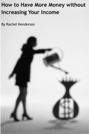 How to Have More Money without Increasing Your Income ebook by Rachel Henderson
