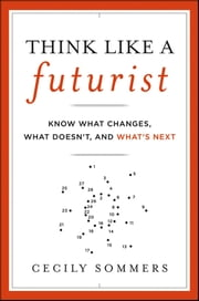 Think Like a Futurist - Know What Changes, What Doesn't, and What's Next ebook by Cecily Sommers