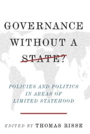 Governance Without a State? - Policies and Politics in Areas of Limited Statehood ebook by
