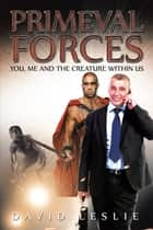 Primeval Forces - You, Me and the Creature Within Us ebook by David Leslie