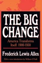 The Big Change - America Transforms Itself, 1900-50 ebook by Frederick Lewis Allen
