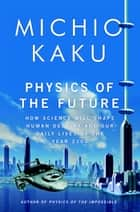 Physics of the Future - How Science Will Shape Human Destiny and Our Daily Lives by the Year 2100 eBook by Michio Kaku