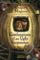 Confessions Of An Ugly Stepsister ebook by Gregory Maguire