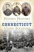 Hidden History of Connecticut Union Soldiers ebook by John Banks