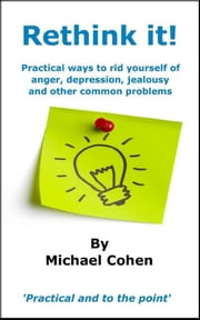 Rethink it! - Practical ways to rid yourself of anger, depression, jealousy and other common problems ebook by Michael Cohen