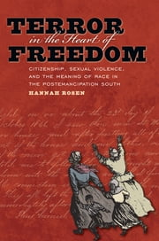 Terror in the Heart of Freedom - Citizenship, Sexual Violence, and the Meaning of Race in the Postemancipation South ebook by Hannah Rosen