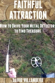 Faithful Attraction: How to Drive Your Metal Detector to Find Treasure ebook by David Villanueva