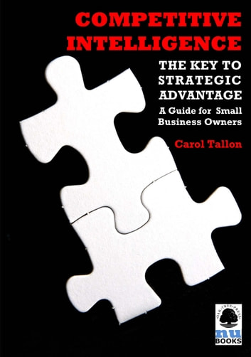 Competitive Intelligence: The Key to Strategic Advantage: A Guide for Small Business Owners ebook by Carol Tallon