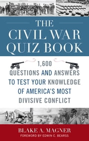 The Civil War Quiz Book - 1,600 Questions and Answers to Test Your Knowledge of America's Most Divisive Conflict ebook by Blake A. Magner,Edwin C. Bearss