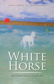 White Horse - Manuscript Found in Upper Bay ebook by Anna-Nina G. Kovalenko
