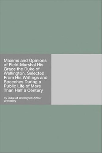 Maxims And Opinions Of Field-Marshal His Grace The Duke Of Wellington, Selected From His Writings And Speeches During A Public Life Of More Than Half A Century ebook by Arthur Wellesley,Duke Of Wellington