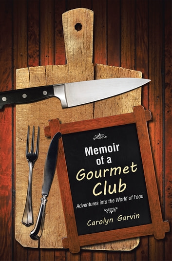 Memoir of a Gourmet Club - Adventures into the World of Food ebook by Carolyn Garvin