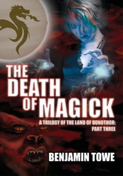 The Death of Magick - A Trilogy of the Land of Donothor: Part Three ebook by Benjamin Towe