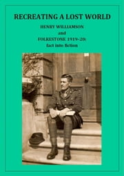 Recreating a Lost World: Henry Williamson and Folkestone 1919-20: fact into fiction ebook by Henry Williamson