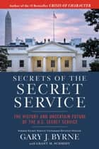Secrets of the Secret Service - The History and Uncertain Future of the U.S. Secret Service ebook by Gary J. Byrne, Grant M. Schmidt