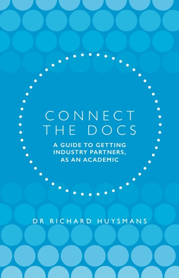 Connect the Docs - A guide to getting Industry partners, as an academic ebook by Dr Richard Huysmans