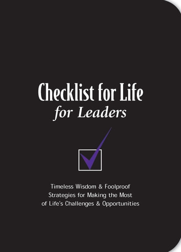 Checklist for Life for Leaders - Timeless Wisdom and Foolproof Strategies for Making the Most of Life's Challenges and Opportunities ebook by Checklist for Life