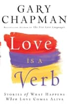 Love is a Verb - Stories of What Happens When Love Comes Alive eBook by Gary Chapman