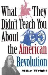 What They Didn't Teach You About the American Revolution ebook by Mike Wright