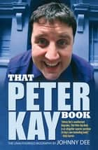 That Peter Kay Book: Unauthorized Bio ebook by Johnny Dee