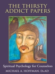 The Thirsty Addict Papers - Spiritual Psychology for Counselors ebook by Michael A. Hoffman, Dr.AD