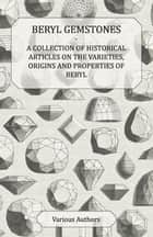 Beryl Gemstones - A Collection of Historical Articles on the Varieties, Origins and Properties of Beryl ebook by Various