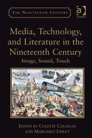 Media, Technology, and Literature in the Nineteenth Century - Image, Sound, Touch ebook by Dr Margaret Linley,Dr Colette Colligan,Professor Vincent Newey,Professor Joanne Shattock