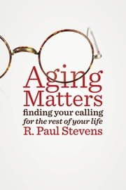 Aging Matters - Finding Your Calling for the Rest of Your Life ebook by R. Paul Stevens