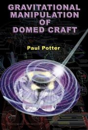 Gravitational Manipulation of Domed Craft - UFO Propulsion Dynamics ebook by Paul E. Potter